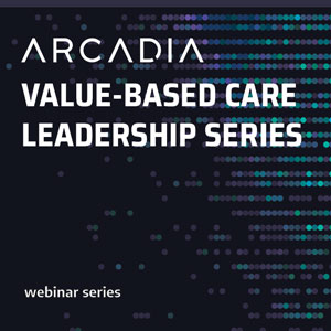 Arcadia Value-Based Care Leadership Series